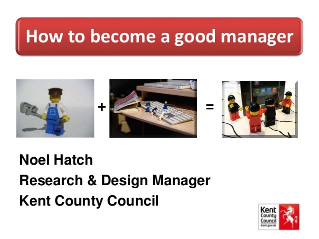 How to become a good manager + = Noel Hatch Research & Design Manager Kent County Council
