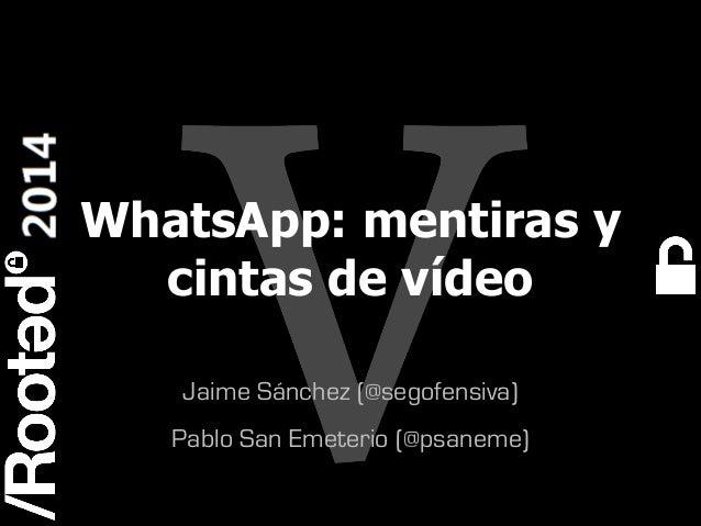 WhatsApp: mentiras y cintas de vídeo Jaime Sánchez (@segofensiva) Pablo San Emeterio (@psaneme) Rooted CON 2014  6-7-8 Mar...