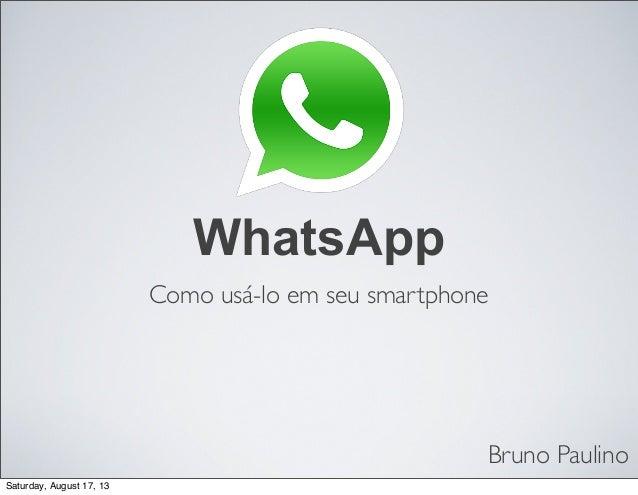 Bruno Paulino Como usá-lo em seu smartphone WhatsApp Saturday, August 17, 13