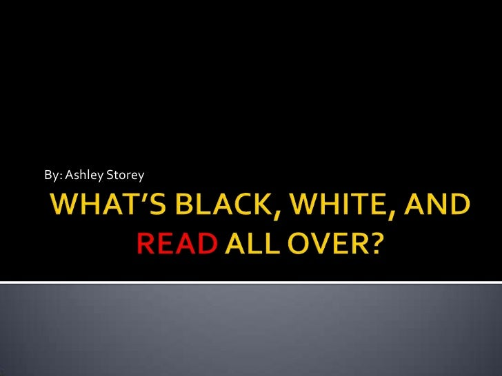 What's Black, White, and Read All Over?
