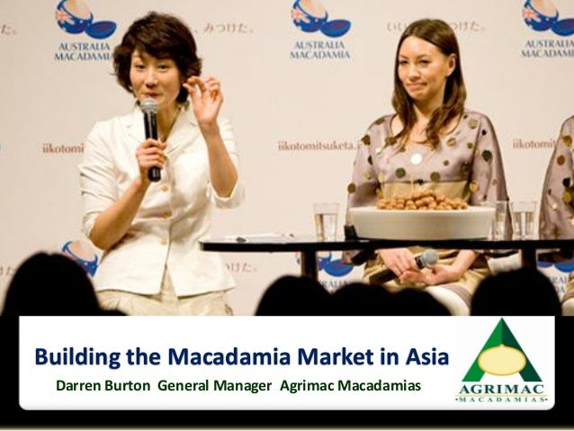 Building the Macadamia Market in Asia Darren Burton General Manager Agrimac Macadamias