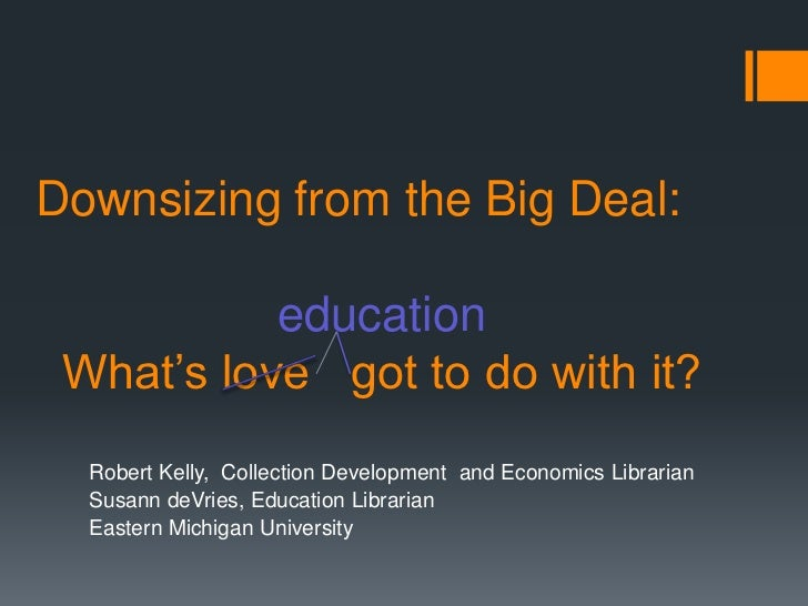 Downsizing from the Big Deal:           education What's love got to do with it?  Robert Kelly, Collection Development and...