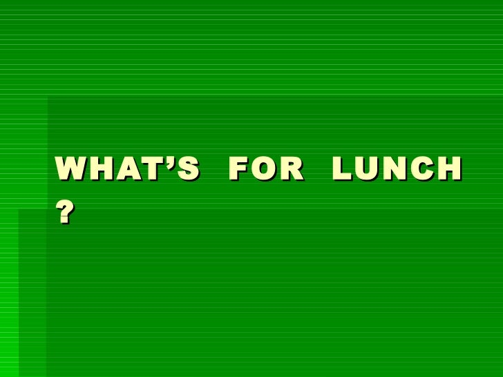 WHAT'S  FOR  LUNCH ?