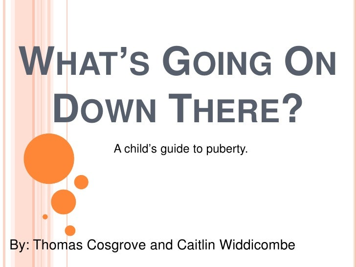 WHAT'S GOING ON   DOWN THERE?                A child's guide to puberty.     By: Thomas Cosgrove and Caitlin Widdicombe