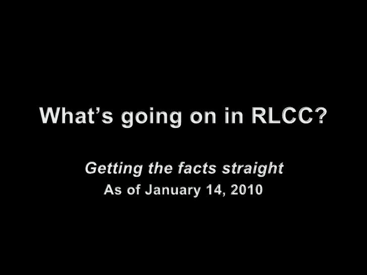 What's going on in RLCC?<br />Getting the facts straight<br />As of January 14, 2010<br />