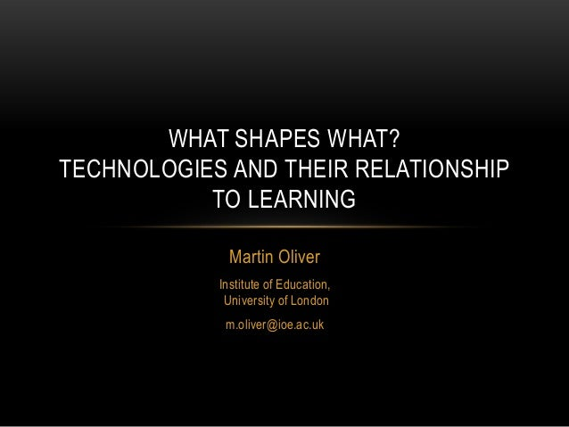 WHAT SHAPES WHAT?TECHNOLOGIES AND THEIR RELATIONSHIP           TO LEARNING              Martin Oliver            Institute...
