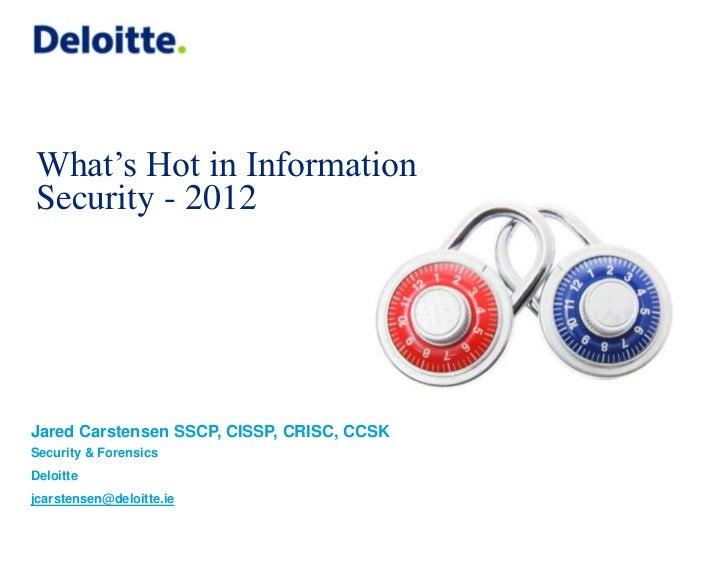 What's Hot in InformationSecurity - 2012Jared Carstensen SSCP, CISSP, CRISC, CCSKSecurity & ForensicsDeloittejcarstensen@d...