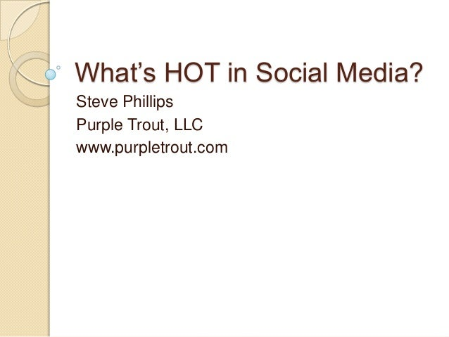 What's HOT in Social Media?Steve PhillipsPurple Trout, LLCwww.purpletrout.com