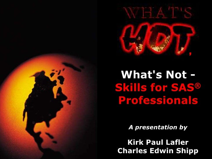 ,  What's Not - Skills for SAS® Professionals    A presentation by    Kirk Paul Lafler Charles Edwin Shipp