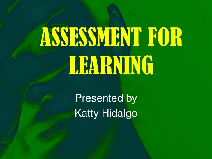 ASSESSMENT FOR LEARNING<br />Presented by <br />Katty Hidalgo<br />
