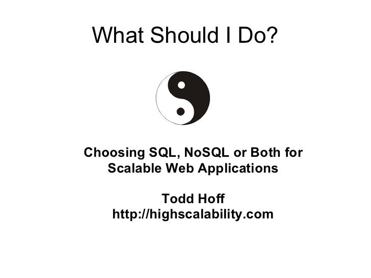 What Should I Do?Choosing SQL, NoSQL or Both for   Scalable Web Applications             Todd Hoff    http://highscalabili...