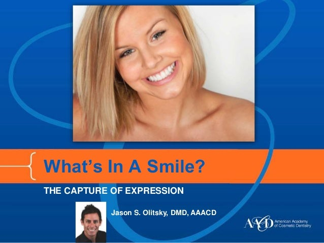 What's In A Smile?  THE CAPTURE OF EXPRESSION  Jason S. Olitsky, DMD, AAACD