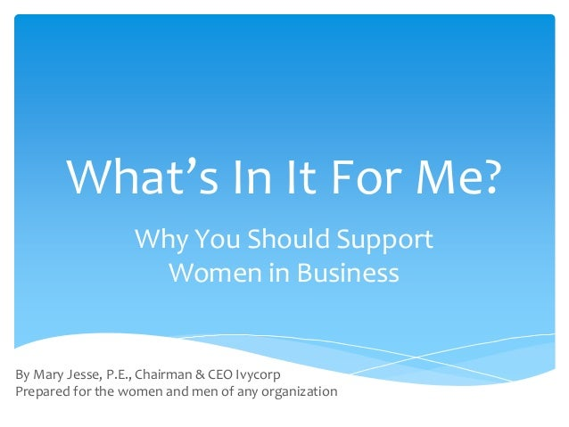 What's In It For Me? Why You Should Support Women in Business By Mary Jesse, P.E., Chairman & CEO Ivycorp Prepared for the...