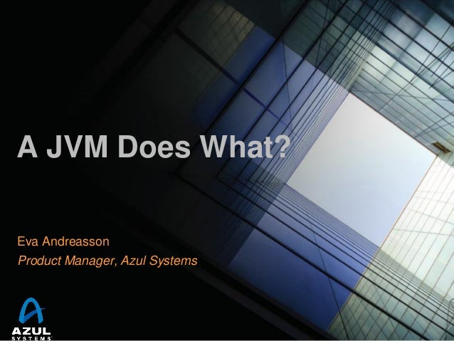 A JVM Does What? Eva Andreasson Product Manager, Azul Systems