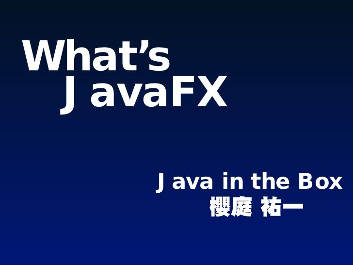 What's JavaFX    Java in the Box        櫻庭 祐一