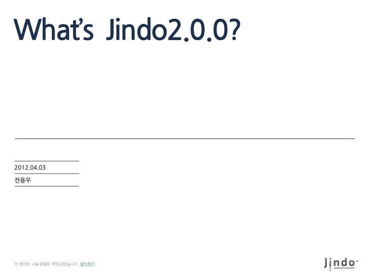 What's Jindo2.0.0?2012.04.03전용우이 문서는 나눔글꼴로 작성되었습니다. 설치하기