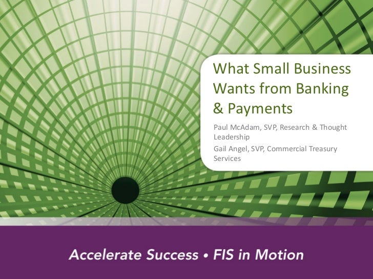 What Small BusinessWants from Banking& PaymentsPaul McAdam, SVP, Research & ThoughtLeadershipGail Angel, SVP, Commercial T...