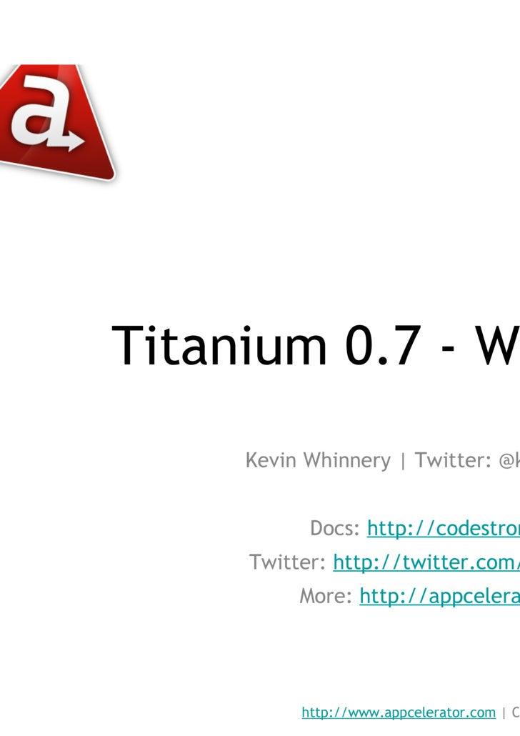 Titanium 0.7 - What's New? <ul><li>Kevin Whinnery | Twitter: @kevinwhinnery </li></ul><ul><li>Docs:  http://codestrong.com...
