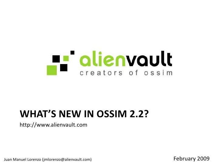 What's New in OSSIM 2.2?<br />http://www.alienvault.com<br />February 2009<br />Juan Manuel Lorenzo (jmlorenzo@alienvault....