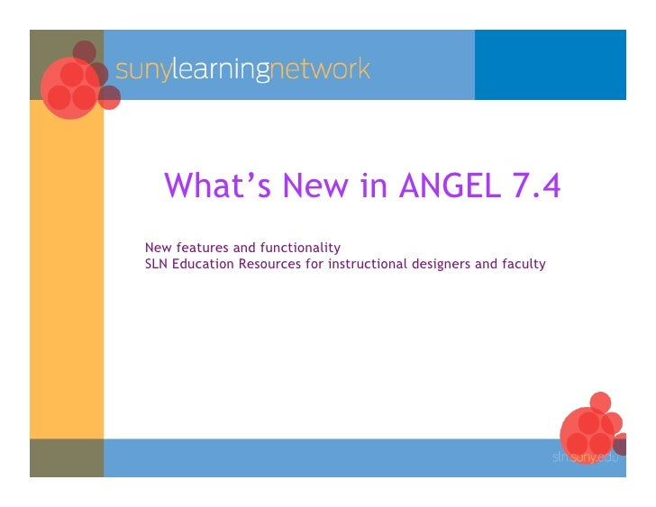 What's New in ANGEL 7.4 New features and functionality SLN Education Resources for instructional designers and faculty