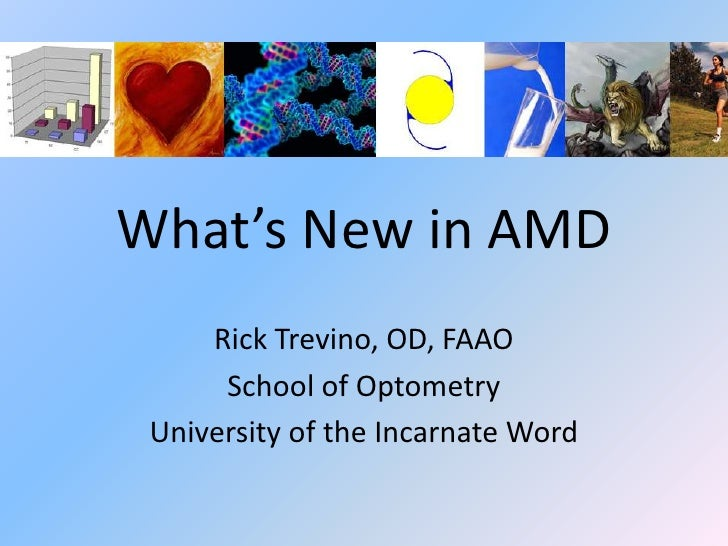 What's New in AMD     Rick Trevino, OD, FAAO      School of Optometry University of the Incarnate Word