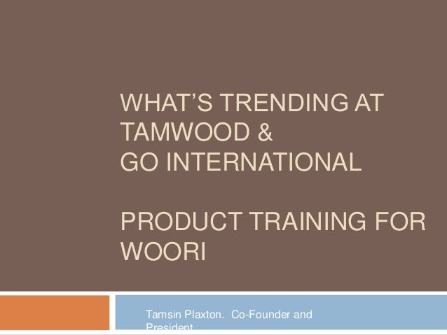 WHAT'S TRENDING AT TAMWOOD & GO INTERNATIONAL PRODUCT TRAINING FOR WOORI Tamsin Plaxton. Co-Founder and President