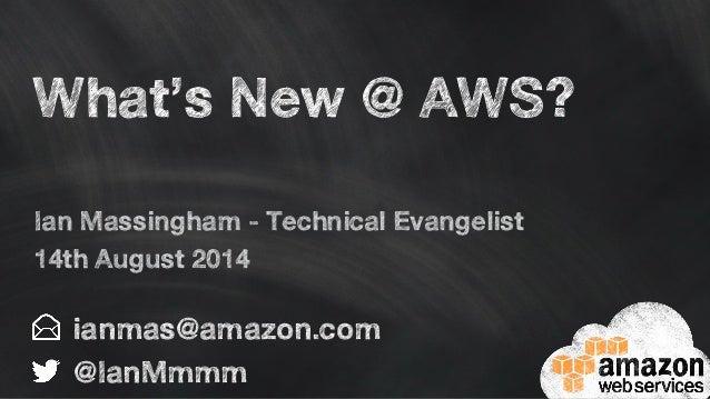 What's New @ AWS? ianmas@amazon.com @IanMmmm Ian Massingham - Technical Evangelist 14th August 2014