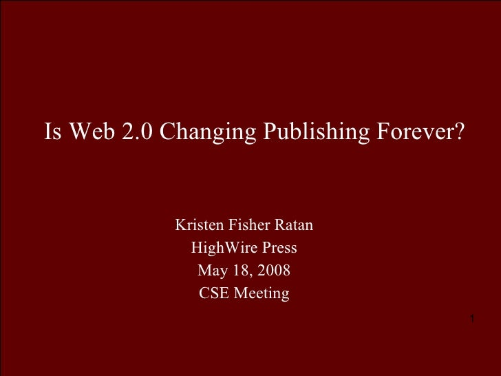 Is Web 2.0 Changing Publishing Forever? Kristen Fisher Ratan HighWire Press May 18, 2008 CSE Meeting