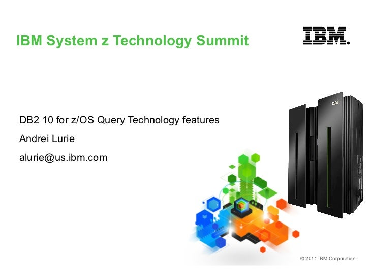 IBM System z Technology SummitDB2 10 for z/OS Query Technology featuresAndrei Luriealurie@us.ibm.com                      ...