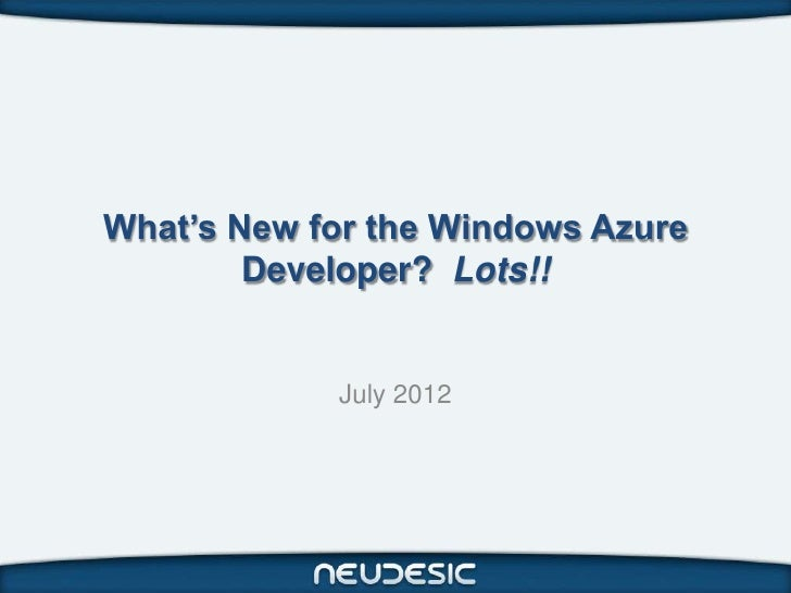 What's New for the Windows Azure        Developer? Lots!!            July 2012