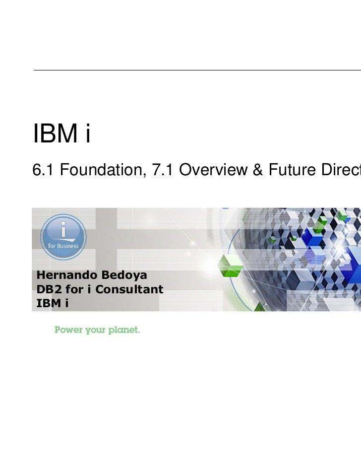 IBM i6.1 Foundation, 7.1 Overview & Future DirectionsHernando BedoyaDB2 for i ConsultantIBM i                             ...