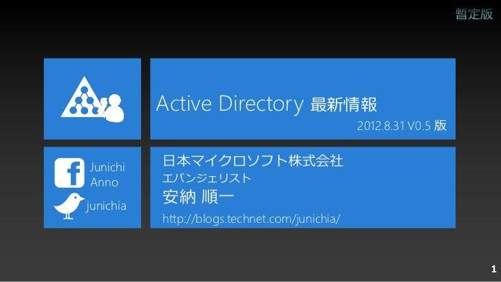 Active Directory 最新情報                                                2012.8.31 V0.5 版Junichi    日本マイクロソフト株式会社Anno       エバ...