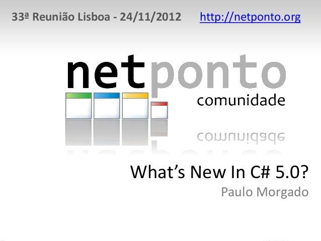 33ª Reunião Lisboa - 24/11/2012 http://netponto.orgWhat's New In C# 5.0?Paulo Morgado