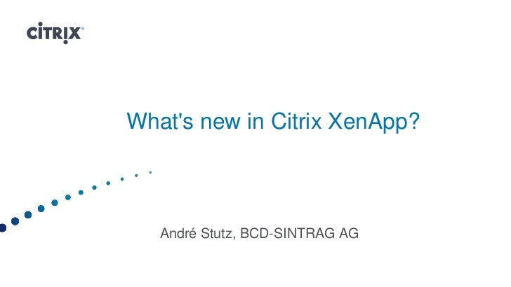 Whats new in Citrix XenApp?   André Stutz, BCD-SINTRAG AG