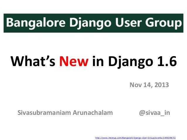 What's New in Django 1.6 Nov 14, 2013  Sivasubramaniam Arunachalam  @sivaa_in  http://www.meetup.com/Bangalore-Django-User...