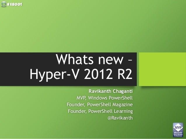 REBOOT Whats new – Hyper-V 2012 R2 Ravikanth Chaganti MVP, Windows PowerShell Founder, PowerShell Magazine Founder, PowerS...