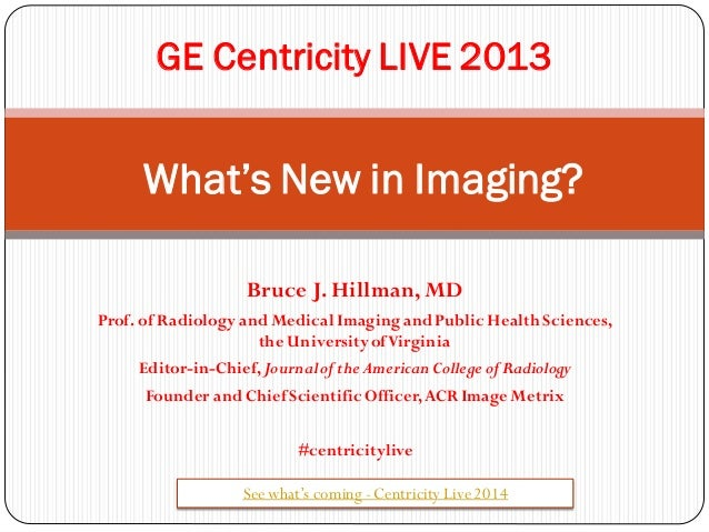 GE Centricity LIVE 2013  What's New in Imaging? Bruce J. Hillman, MD Prof. of Radiology and Medical Imaging and Public Hea...