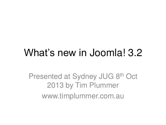 What's new in Joomla! 3.2 Presented at Sydney JUG 8th Oct 2013 by Tim Plummer www.timplummer.com.au