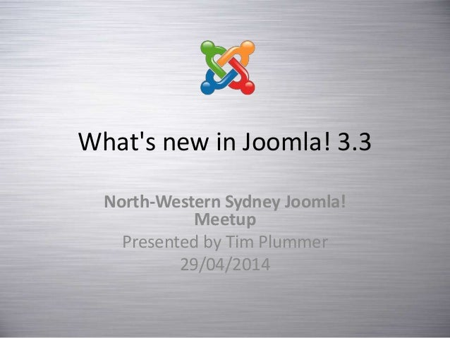 What's new in Joomla! 3.3 North-Western Sydney Joomla! Meetup Presented by Tim Plummer 29/04/2014