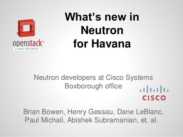 What's new in Neutron for Havana Neutron developers at Cisco Systems Boxborough office  Brian Bowen, Henry Gessau, Dane Le...