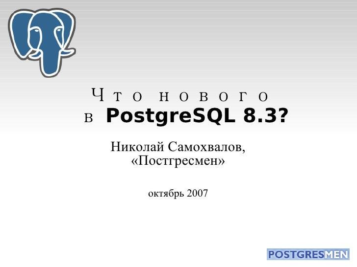 Что нового  в PostgreSQL 8.3? Николай Самохвалов, «Постгресмен» октябрь 2007