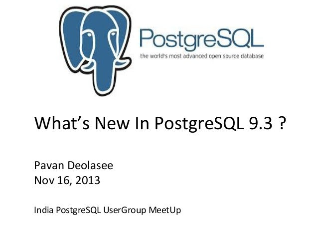 What's New In PostgreSQL 9.3 ? Pavan Deolasee Nov 16, 2013 India PostgreSQL UserGroup MeetUp