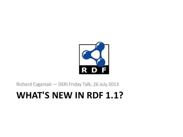 Richard Cyganiak — DERI Friday Talk, 26 July 2013  WHAT'S NEW IN RDF 1.1?