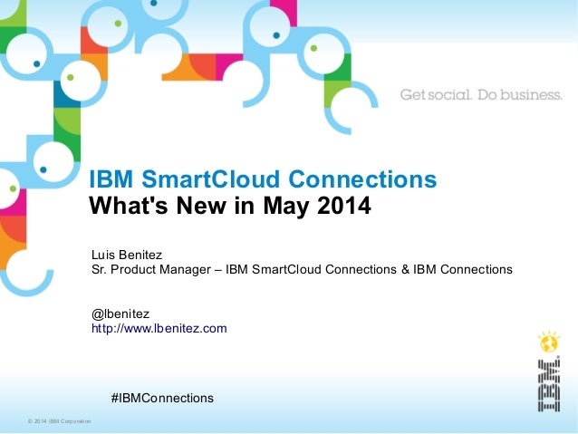 © 2014 IBM Corporation #IBMConnections IBM SmartCloud Connections What's New in May 2014 Luis Benitez Sr. Product Manager ...