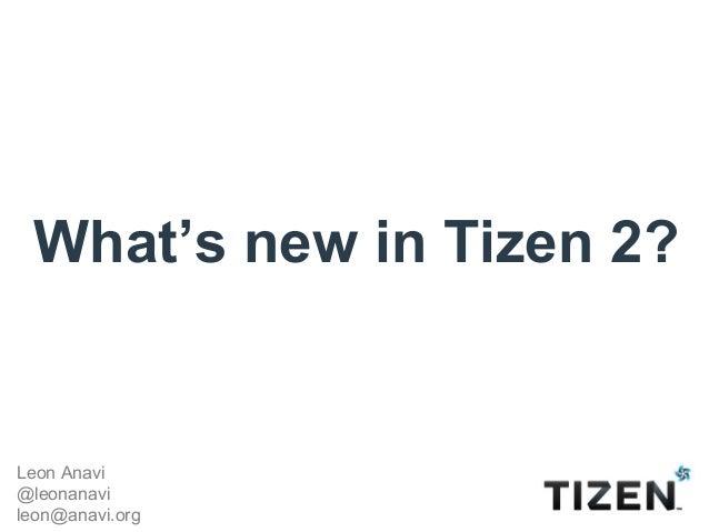 What's new in Tizen 2?Leon Anavi@leonanavileon@anavi.org