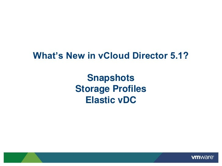 What's New in vCloud Director 5.1?           Snapshots         Storage Profiles           Elastic vDC