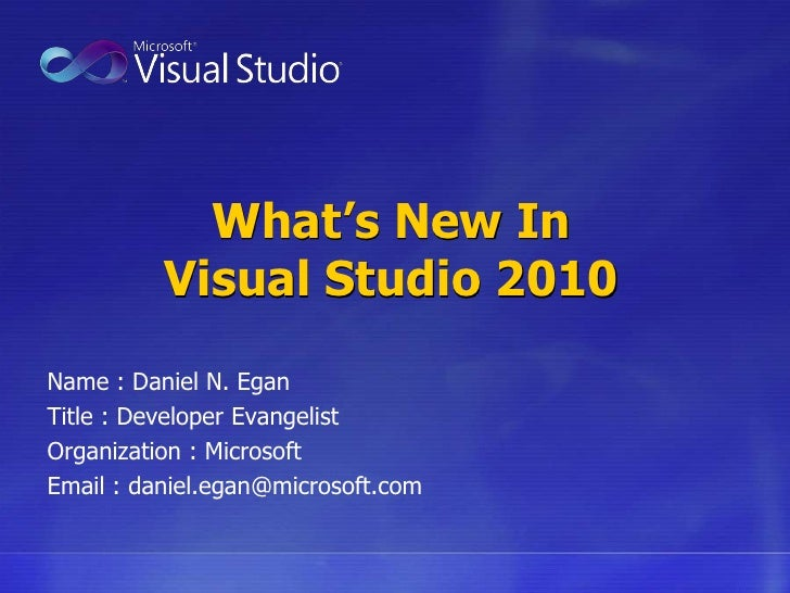 What's New InVisual Studio 2010<br />Name : Daniel N. Egan	<br />Title : Developer Evangelist<br />Organization : Microsof...