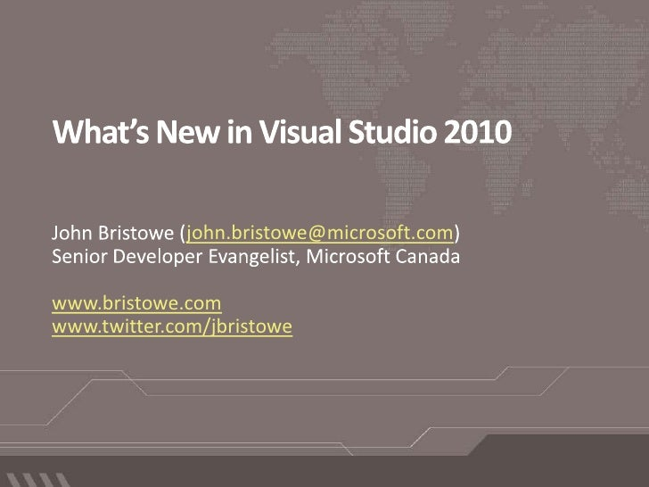 What's New in Visual Studio 2010 John Bristowe (john.bristowe@microsoft.com) Senior Developer Evangelist, Microsoft Canada...
