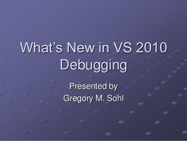 What's New in VS 2010 Debugging Presented by Gregory M. Sohl