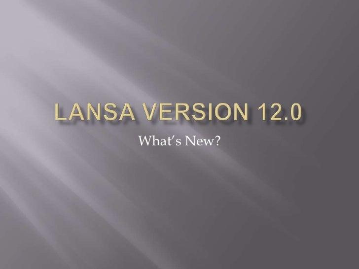 LANSA Version 12.0<br />What's New?<br />